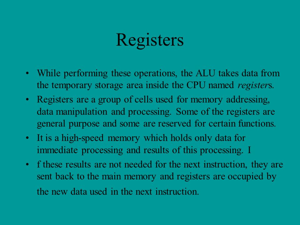 Registers While performing these operations, the ALU takes data from the temporary storage area inside the CPU named registers. Registers are a group