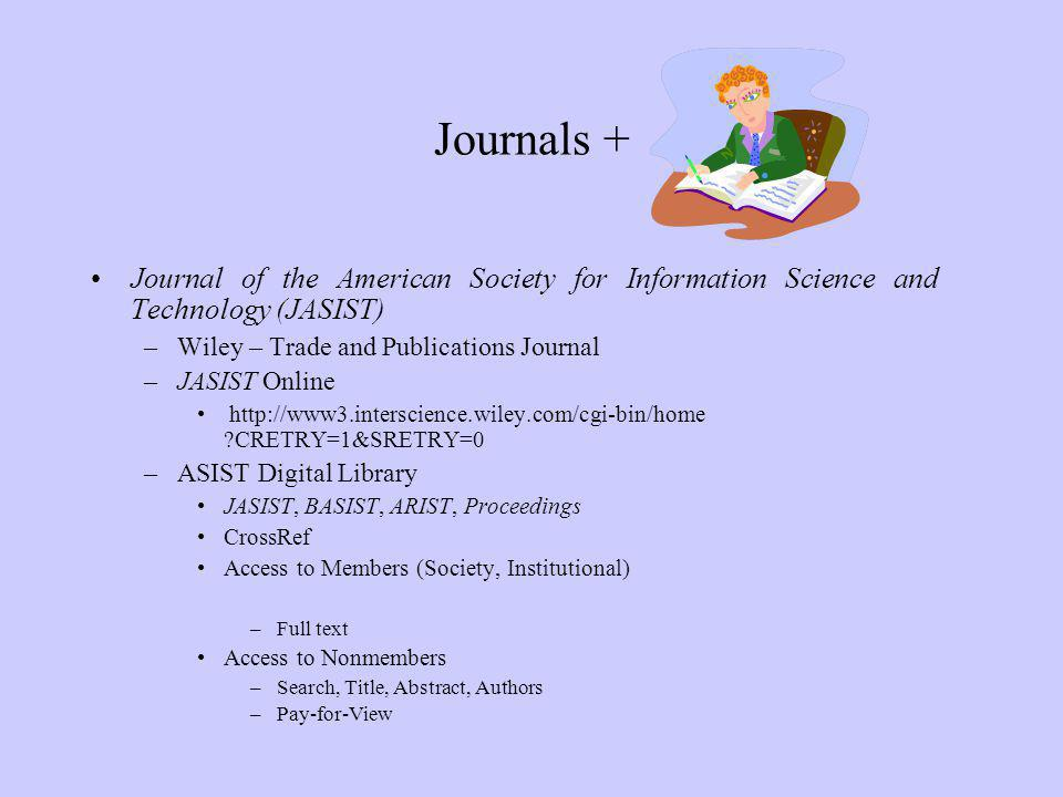 Journals + Journal of the American Society for Information Science and Technology (JASIST) –Wiley – Trade and Publications Journal –JASIST Online http://www3.interscience.wiley.com/cgi-bin/home CRETRY=1&SRETRY=0 –ASIST Digital Library JASIST, BASIST, ARIST, Proceedings CrossRef Access to Members (Society, Institutional) –Full text Access to Nonmembers –Search, Title, Abstract, Authors –Pay-for-View
