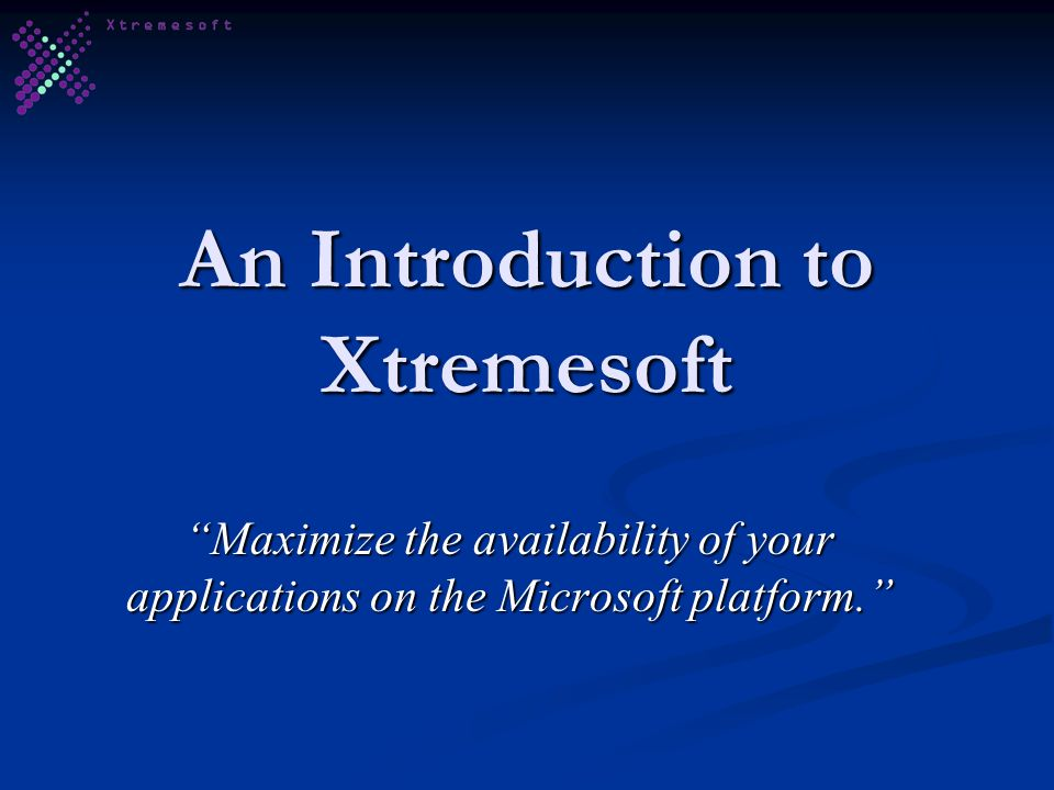 An Introduction to Xtremesoft Maximize the availability of your applications on the Microsoft platform.
