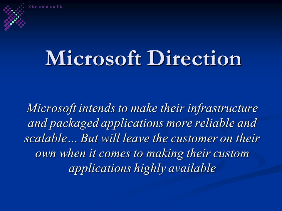 Microsoft Direction Microsoft intends to make their infrastructure and packaged applications more reliable and scalable… But will leave the customer on their own when it comes to making their custom applications highly available