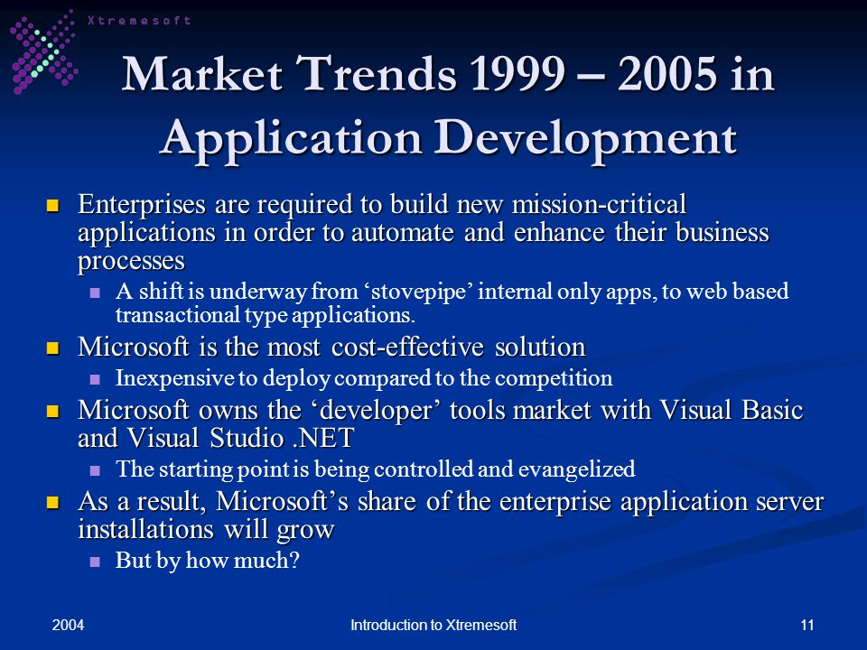200411Introduction to Xtremesoft Market Trends 1999 – 2005 in Application Development Enterprises are required to build new mission-critical applications in order to automate and enhance their business processes Enterprises are required to build new mission-critical applications in order to automate and enhance their business processes A shift is underway from stovepipe internal only apps, to web based transactional type applications.
