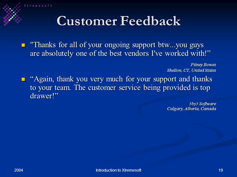 200419Introduction to Xtremesoft Customer Feedback Thanks for all of your ongoing support btw...you guys are absolutely one of the best vendors I ve worked with.