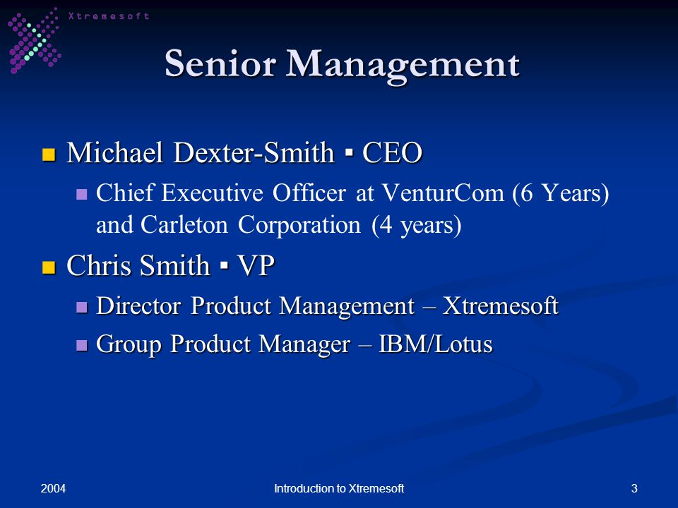 20043Introduction to Xtremesoft Senior Management Michael Dexter-Smith CEO Michael Dexter-Smith CEO Chief Executive Officer at VenturCom (6 Years) and Carleton Corporation (4 years) Chris Smith VP Chris Smith VP Director Product Management – Xtremesoft Director Product Management – Xtremesoft Group Product Manager – IBM/Lotus Group Product Manager – IBM/Lotus