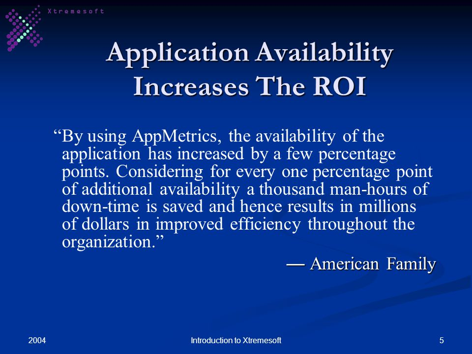 20045Introduction to Xtremesoft Application Availability Increases The ROI By using AppMetrics, the availability of the application has increased by a few percentage points.