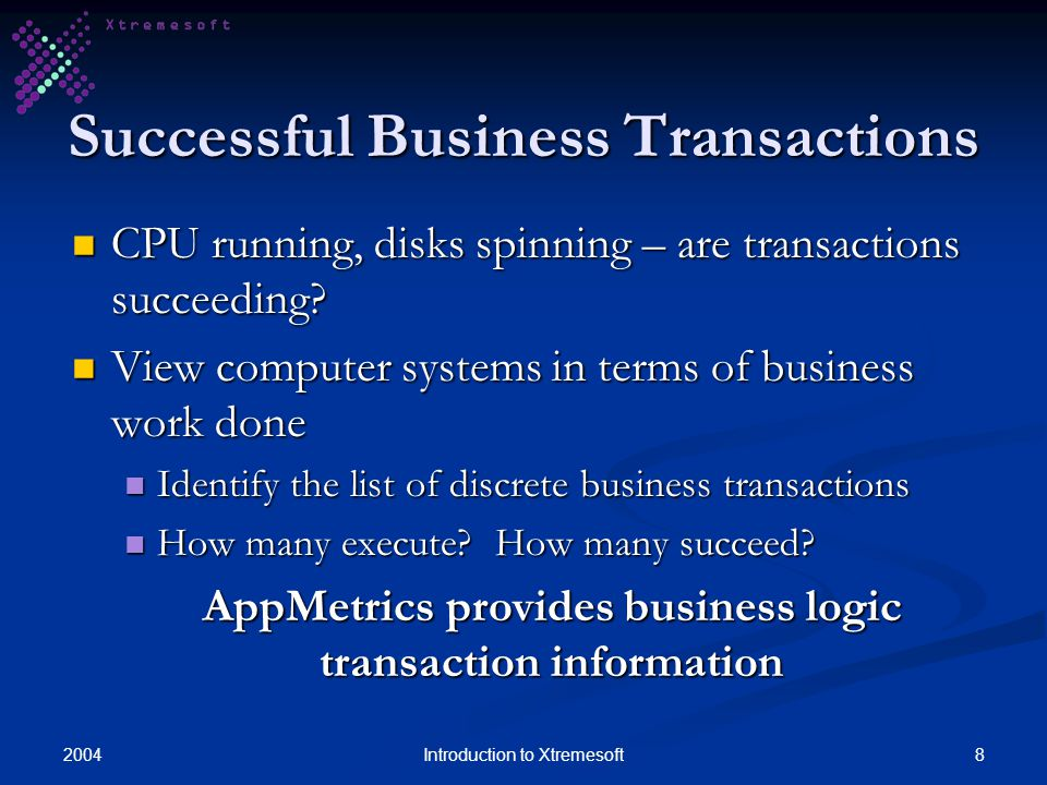 20048Introduction to Xtremesoft Successful Business Transactions CPU running, disks spinning – are transactions succeeding? CPU running, disks spinnin