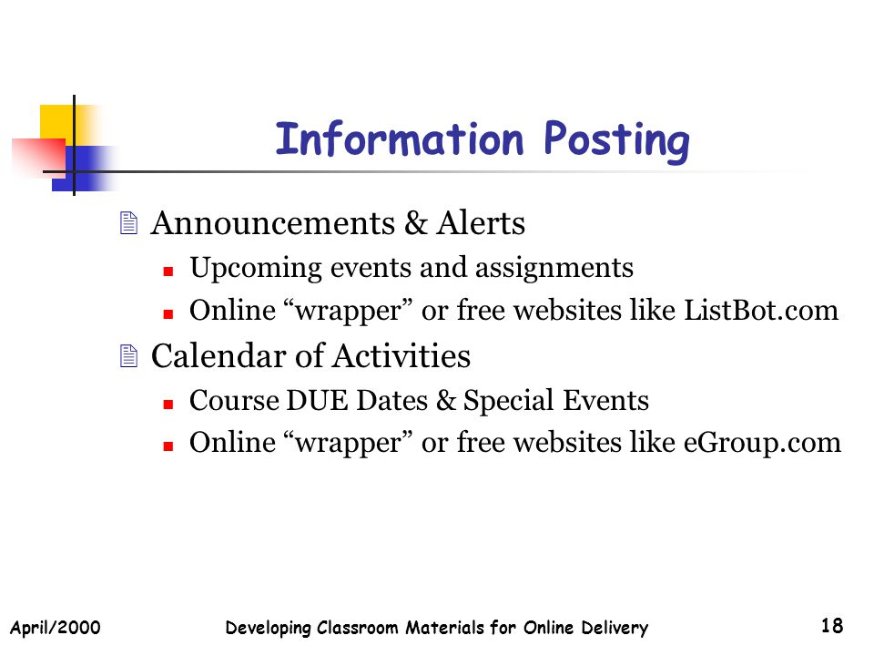 April/2000Developing Classroom Materials for Online Delivery 18 Information Posting Announcements & Alerts Upcoming events and assignments Online wrap
