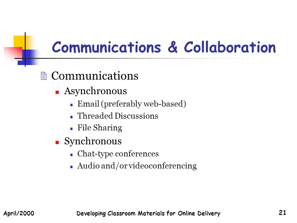 April/2000Developing Classroom Materials for Online Delivery 21 Communications & Collaboration Communications Asynchronous Email (preferably web-based