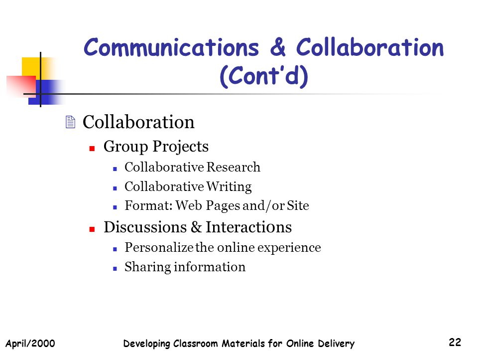 April/2000Developing Classroom Materials for Online Delivery 22 Communications & Collaboration (Contd) Collaboration Group Projects Collaborative Research Collaborative Writing Format: Web Pages and/or Site Discussions & Interacti0ns Personalize the online experience Sharing information