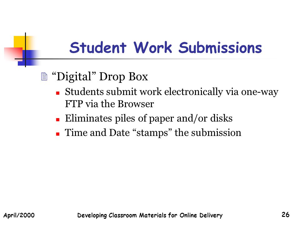 April/2000Developing Classroom Materials for Online Delivery 26 Student Work Submissions Digital Drop Box Students submit work electronically via one-way FTP via the Browser Eliminates piles of paper and/or disks Time and Date stamps the submission