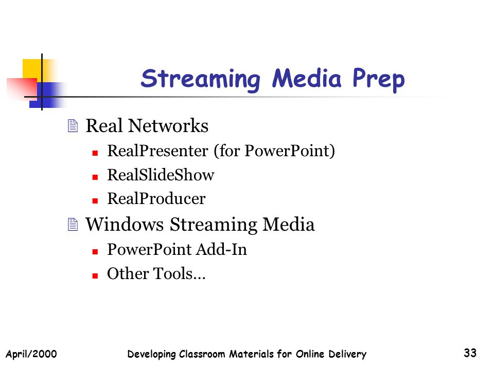 April/2000Developing Classroom Materials for Online Delivery 33 Streaming Media Prep Real Networks RealPresenter (for PowerPoint) RealSlideShow RealProducer Windows Streaming Media PowerPoint Add-In Other Tools…