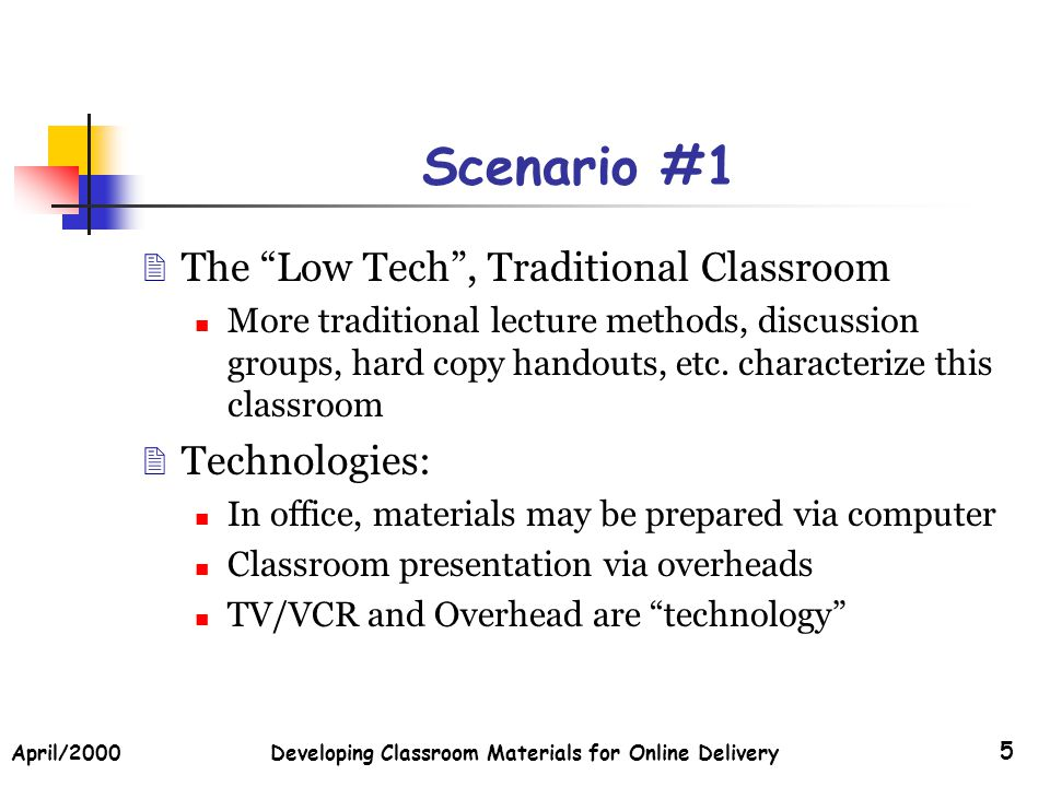 April/2000Developing Classroom Materials for Online Delivery 5 Scenario #1 The Low Tech, Traditional Classroom More traditional lecture methods, discussion groups, hard copy handouts, etc.