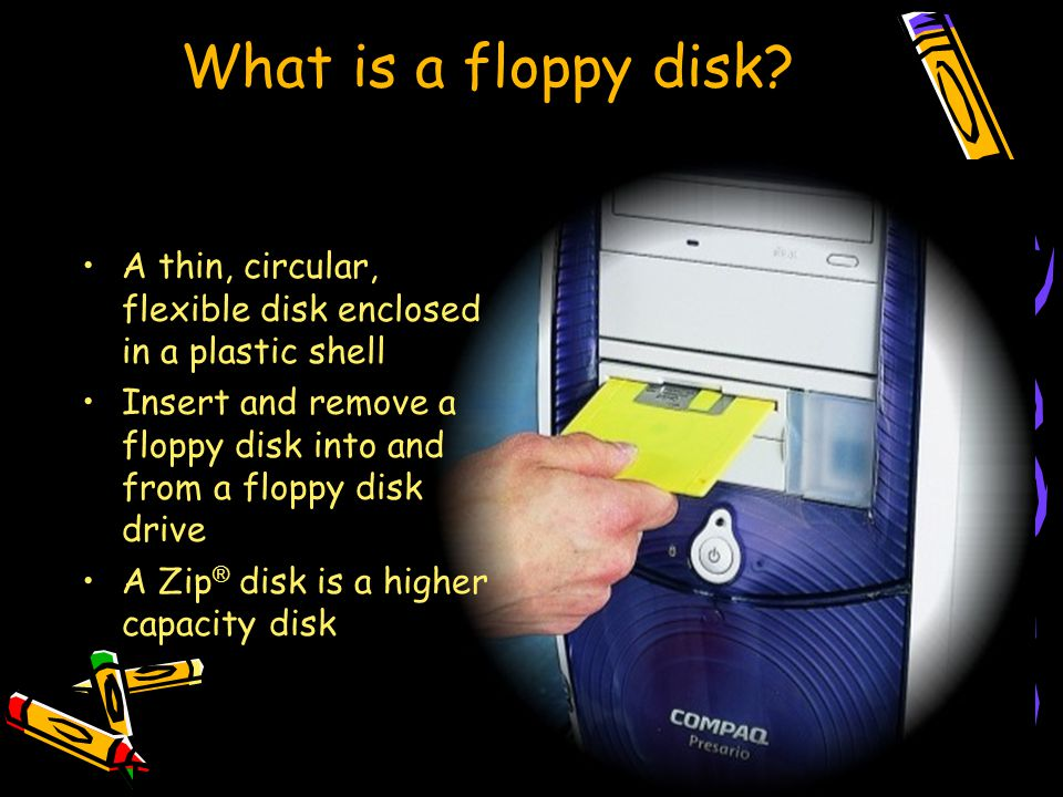 What is a floppy disk? A thin, circular, flexible disk enclosed in a plastic shell Insert and remove a floppy disk into and from a floppy disk drive A