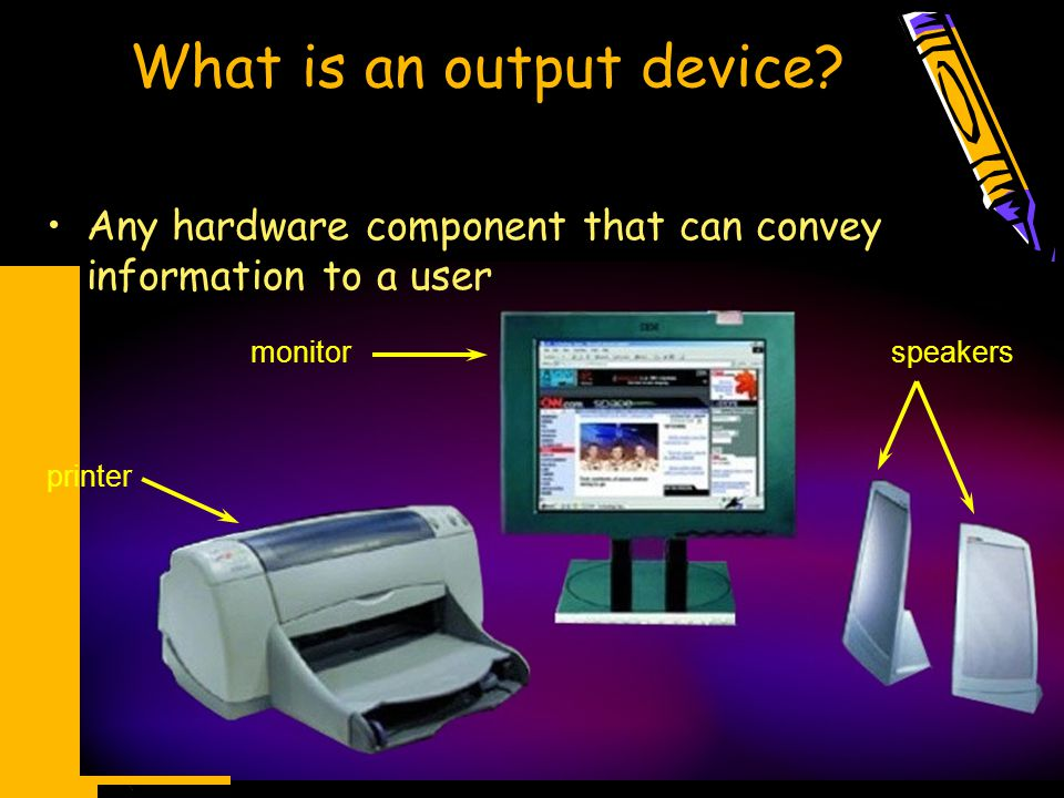 What is an output device? Any hardware component that can convey information to a user printer monitorspeakers