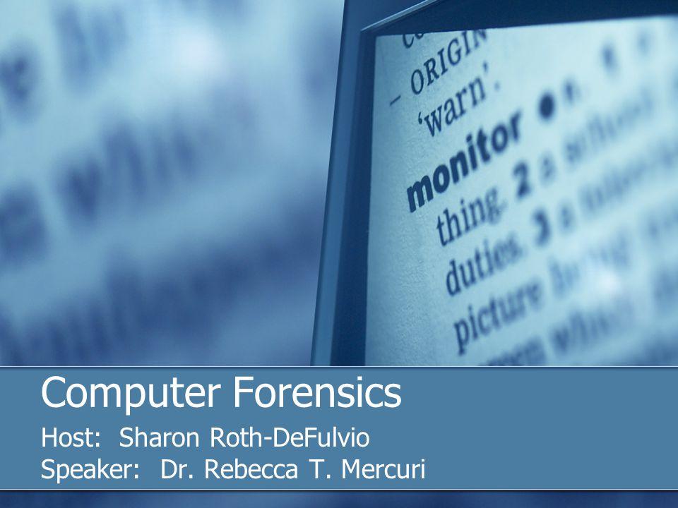 Computer Forensics Host: Sharon Roth-DeFulvio Speaker: Dr. Rebecca T. Mercuri