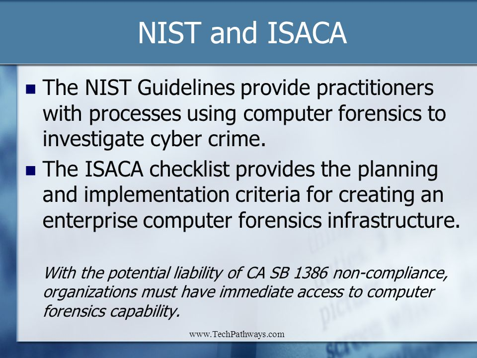 www.TechPathways.com NIST and ISACA The NIST Guidelines provide practitioners with processes using computer forensics to investigate cyber crime. The