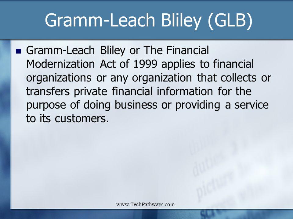 www.TechPathways.com Gramm-Leach Bliley (GLB) Gramm-Leach Bliley or The Financial Modernization Act of 1999 applies to financial organizations or any