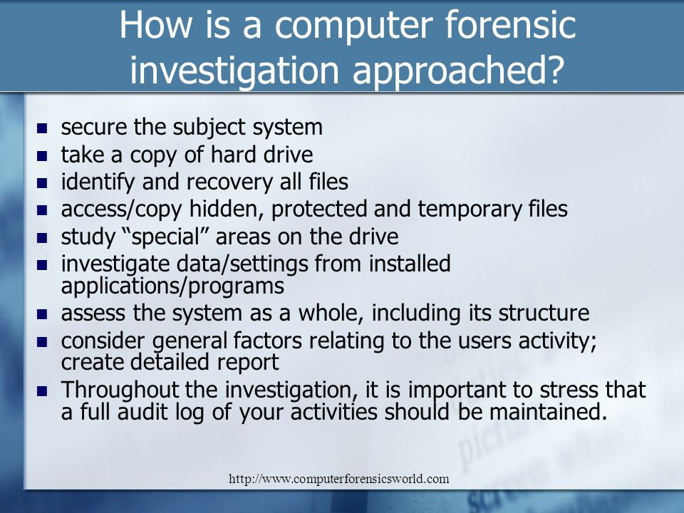 http://www.computerforensicsworld.com How is a computer forensic investigation approached? secure the subject system take a copy of hard drive identif