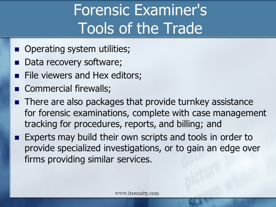 www.itsecurity.com Forensic Examiner's Tools of the Trade Operating system utilities; Data recovery software; File viewers and Hex editors; Commercial