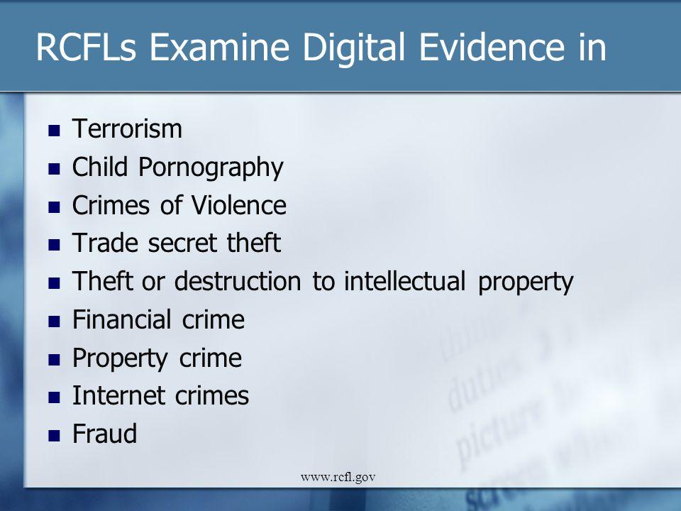 www.rcfl.gov RCFLs Examine Digital Evidence in Terrorism Child Pornography Crimes of Violence Trade secret theft Theft or destruction to intellectual