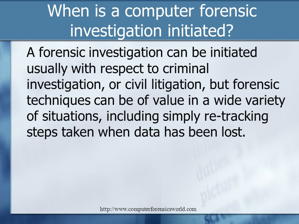 http://www.computerforensicsworld.com When is a computer forensic investigation initiated? A forensic investigation can be initiated usually with resp