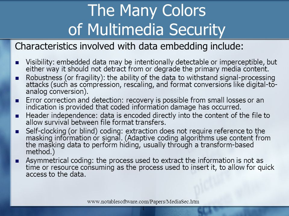 www.notablesoftware.com/Papers/MediaSec.htm l The Many Colors of Multimedia Security Characteristics involved with data embedding include: Visibility: