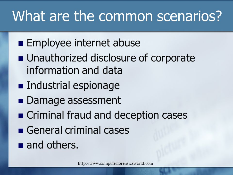 http://www.computerforensicsworld.com What are the common scenarios? Employee internet abuse Unauthorized disclosure of corporate information and data