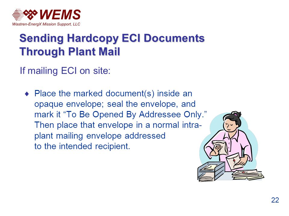 If mailing ECI on site: Place the marked document(s) inside an opaque envelope; seal the envelope, and mark it To Be Opened By Addressee Only. Then pl
