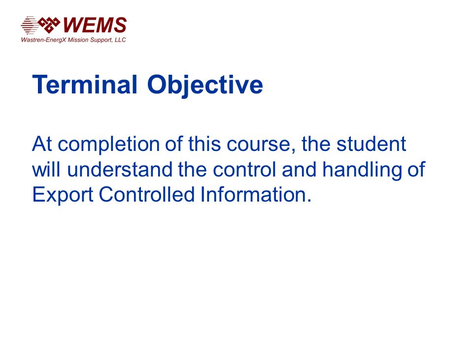 Terminal Objective At completion of this course, the student will understand the control and handling of Export Controlled Information.