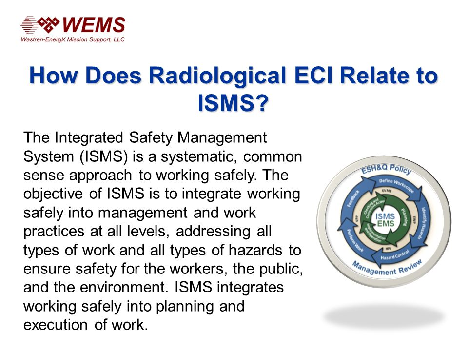 The Integrated Safety Management System (ISMS) is a systematic, common sense approach to working safely.