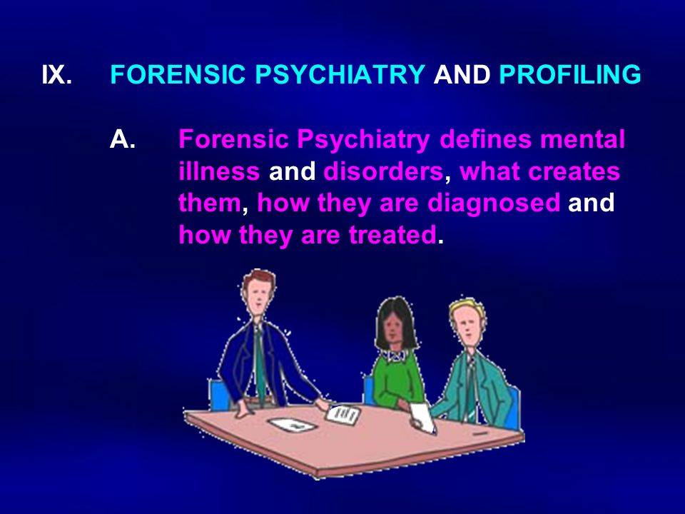 IX. FORENSIC PSYCHIATRY AND PROFILING A.Forensic Psychiatry defines mental illness and disorders, what creates them, how they are diagnosed and how th