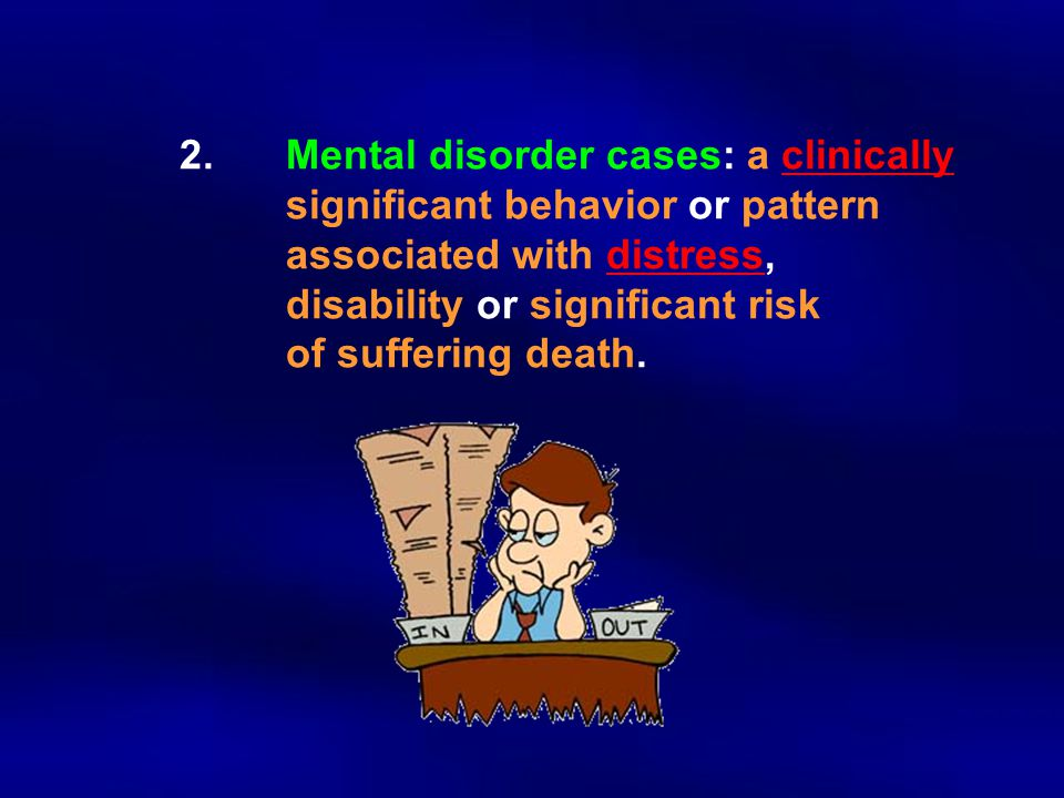 2.Mental disorder cases: a clinically significant behavior or pattern associated with distress, disability or significant risk of suffering death.