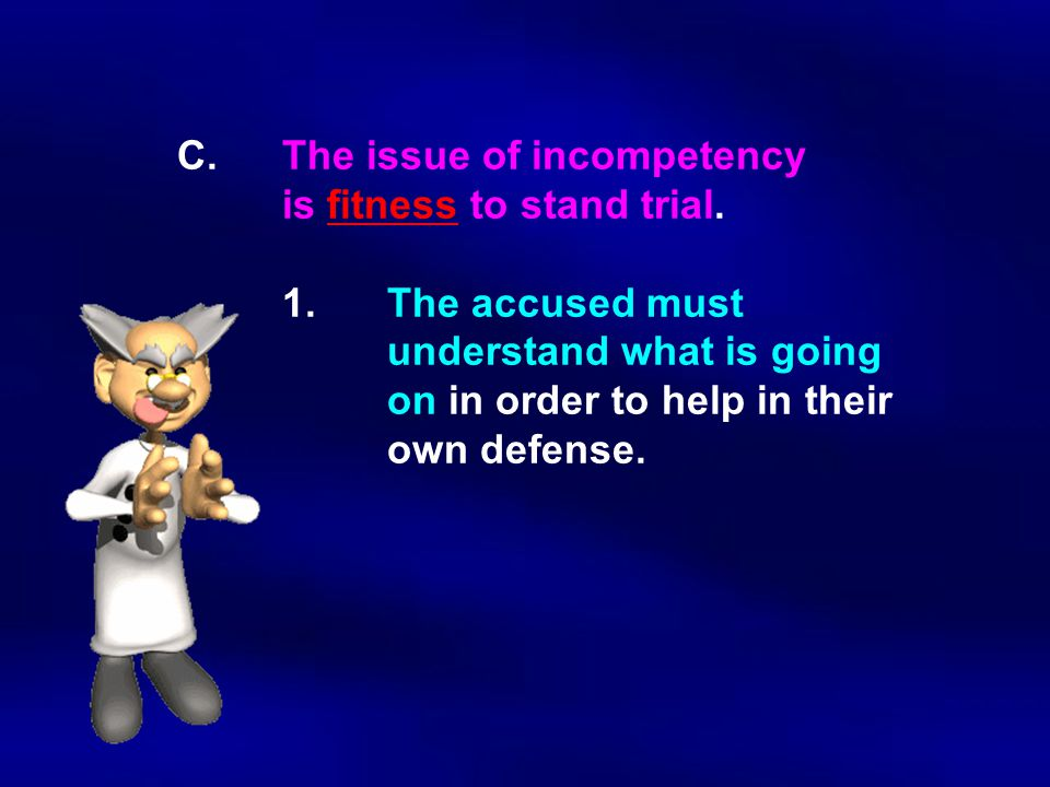 C.The issue of incompetency is fitness to stand trial. 1.The accused must understand what is going on in order to help in their own defense.