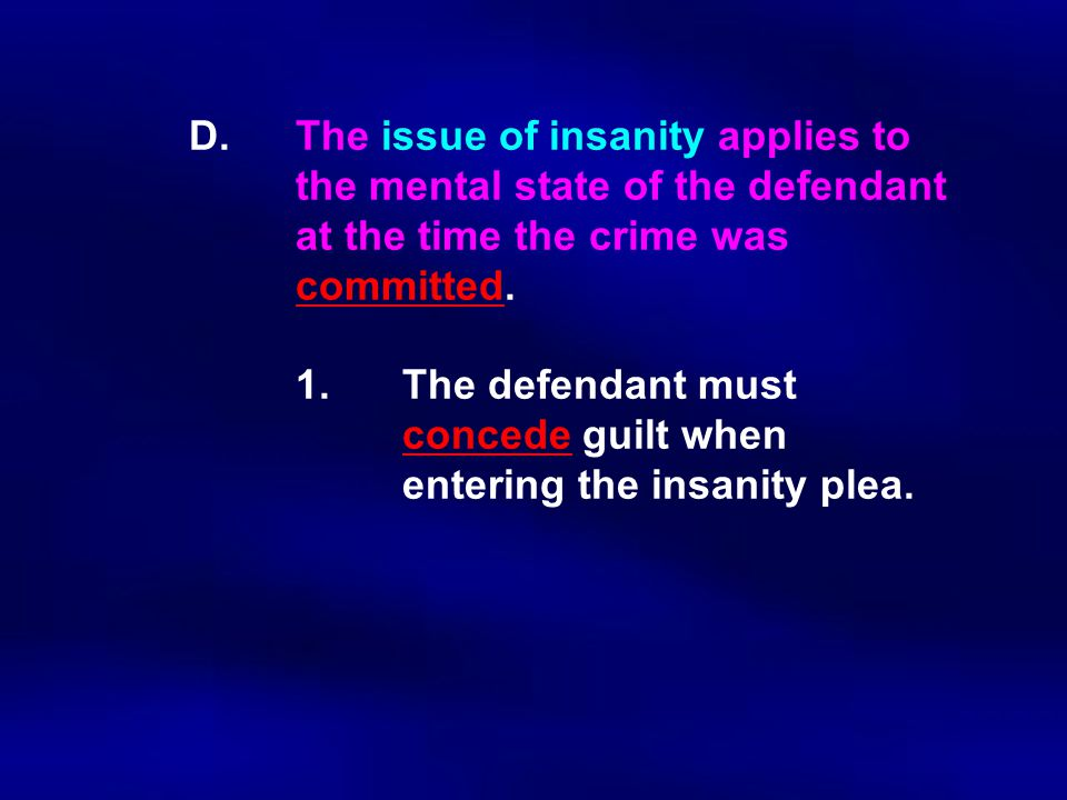 D.The issue of insanity applies to the mental state of the defendant at the time the crime was committed. 1.The defendant must concede guilt when ente