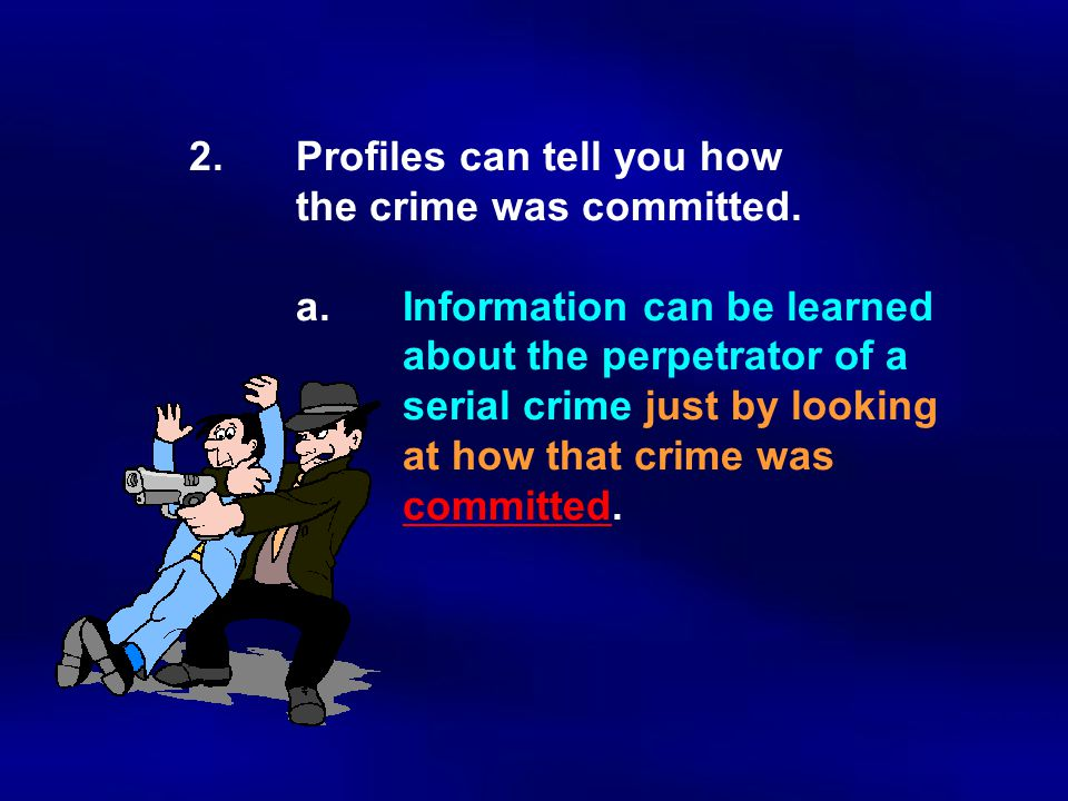 2.Profiles can tell you how the crime was committed. a.Information can be learned about the perpetrator of a serial crime just by looking at how that