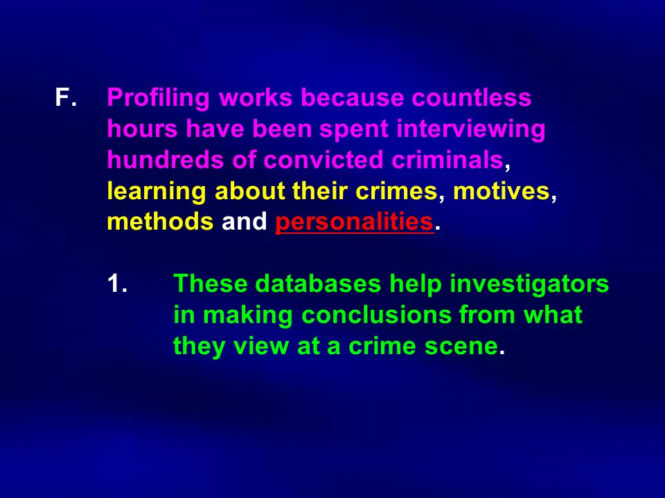F.Profiling works because countless hours have been spent interviewing hundreds of convicted criminals, learning about their crimes, motives, methods