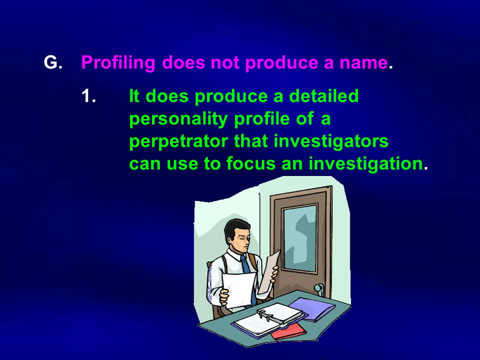 G.Profiling does not produce a name. 1.It does produce a detailed personality profile of a perpetrator that investigators can use to focus an investig