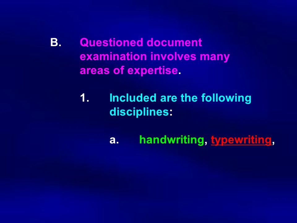 B.Questioned document examination involves many areas of expertise. 1. Included are the following disciplines: a.handwriting, typewriting,