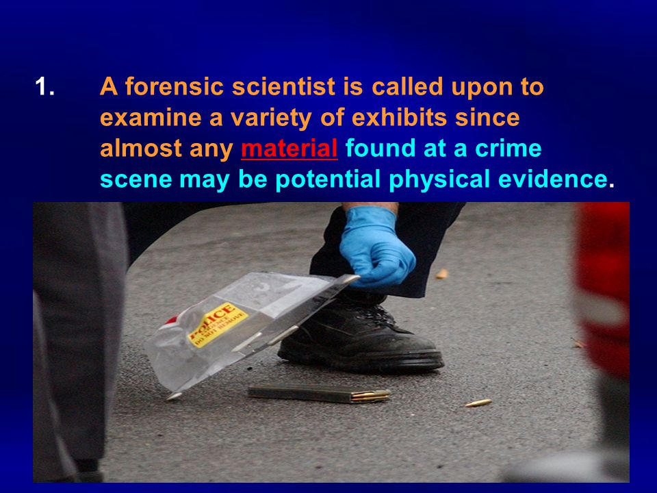 1.A forensic scientist is called upon to examine a variety of exhibits since almost any material found at a crime scene may be potential physical evid