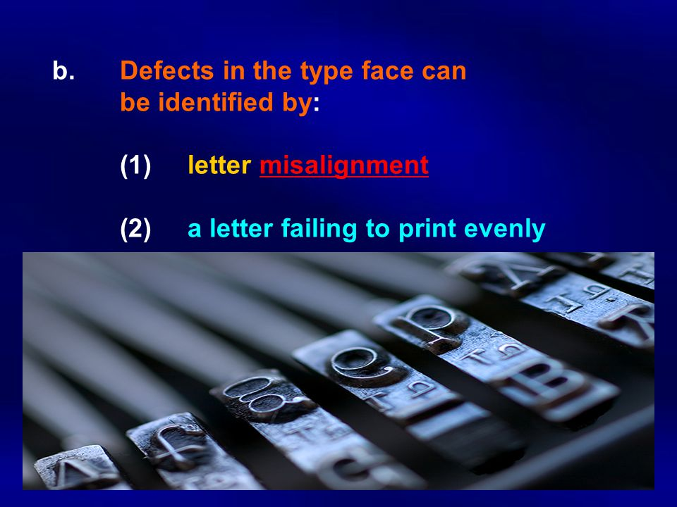 b. Defects in the type face can be identified by: (1)letter misalignment (2)a letter failing to print evenly