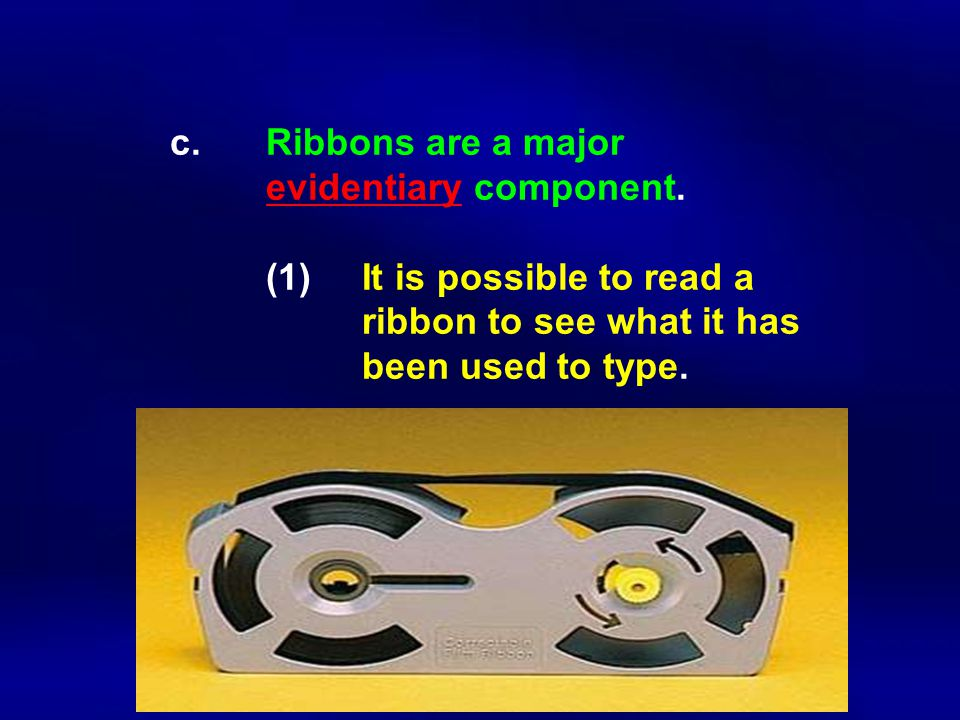 c. Ribbons are a major evidentiary component. (1)It is possible to read a ribbon to see what it has been used to type.