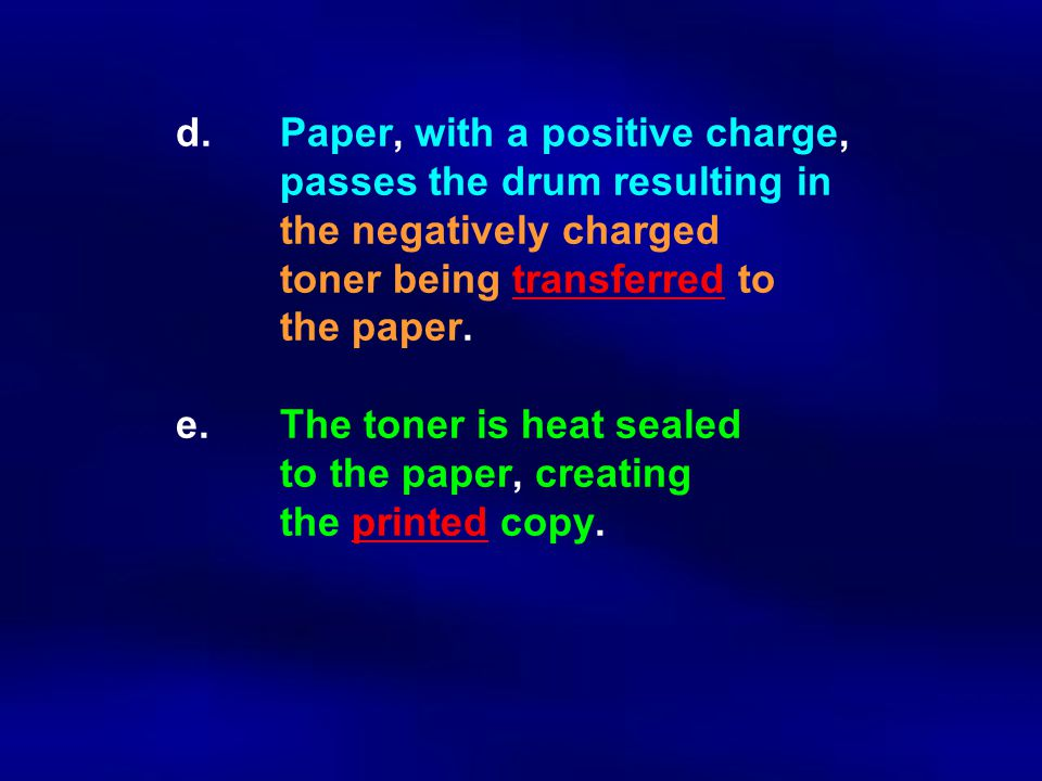 d. Paper, with a positive charge, passes the drum resulting in the negatively charged toner being transferred to the paper. e. The toner is heat seale