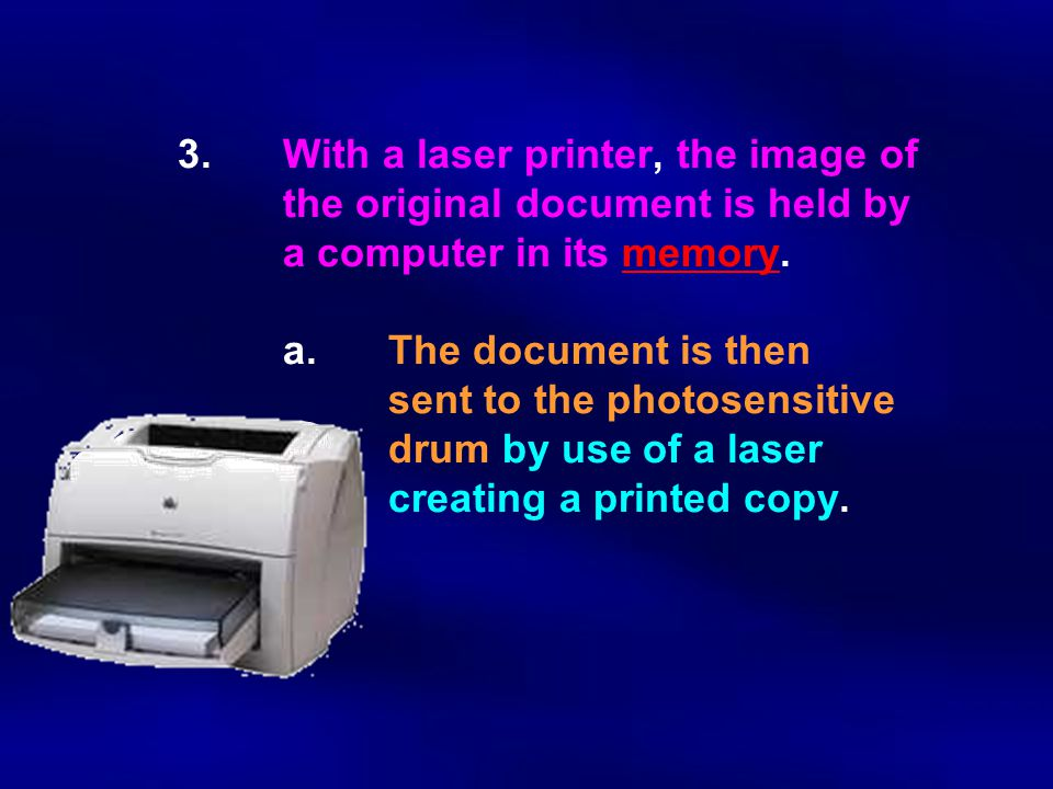 3.With a laser printer, the image of the original document is held by a computer in its memory. a.The document is then sent to the photosensitive drum