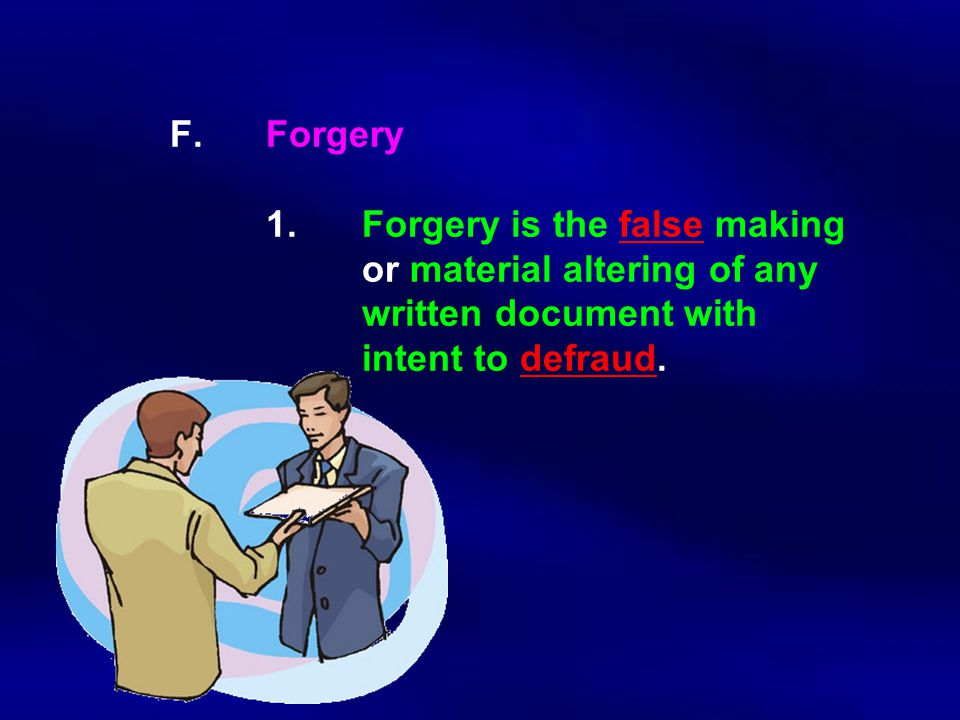 F. Forgery 1.Forgery is the false making or material altering of any written document with intent to defraud.