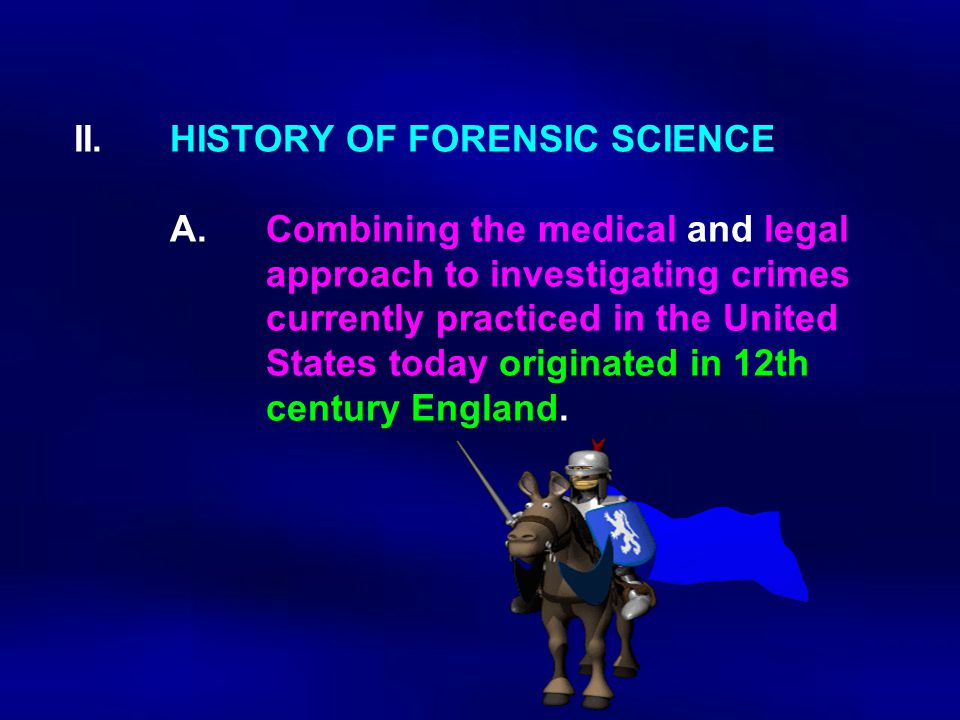II. HISTORY OF FORENSIC SCIENCE A.Combining the medical and legal approach to investigating crimes currently practiced in the United States today orig