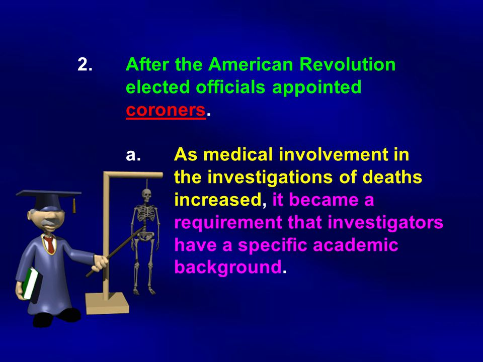 2.After the American Revolution elected officials appointed coroners. a.As medical involvement in the investigations of deaths increased, it became a