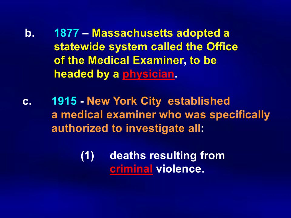 b.1877 – Massachusetts adopted a statewide system called the Office of the Medical Examiner, to be headed by a physician. c. 1915 - New York City esta
