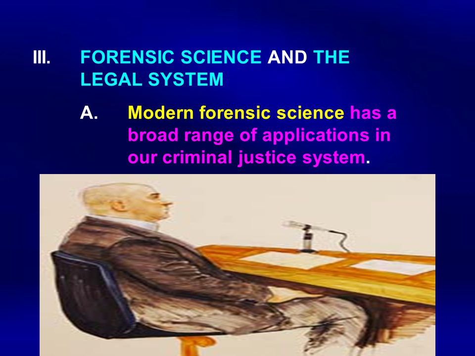 III. FORENSIC SCIENCE AND THE LEGAL SYSTEM A.Modern forensic science has a broad range of applications in our criminal justice system.