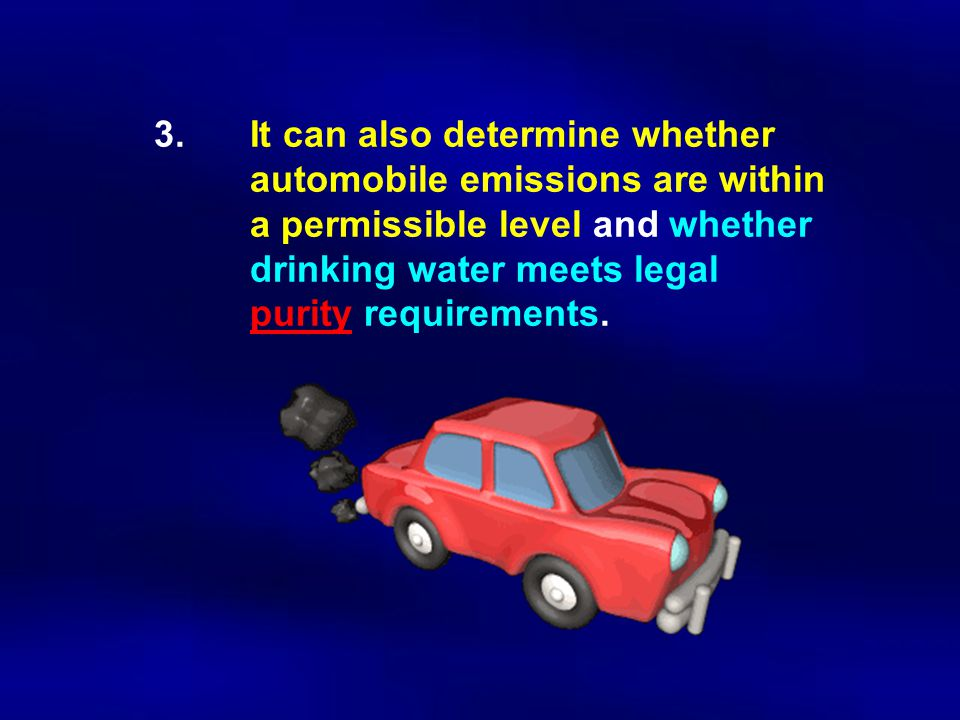 3.It can also determine whether automobile emissions are within a permissible level and whether drinking water meets legal purity requirements.