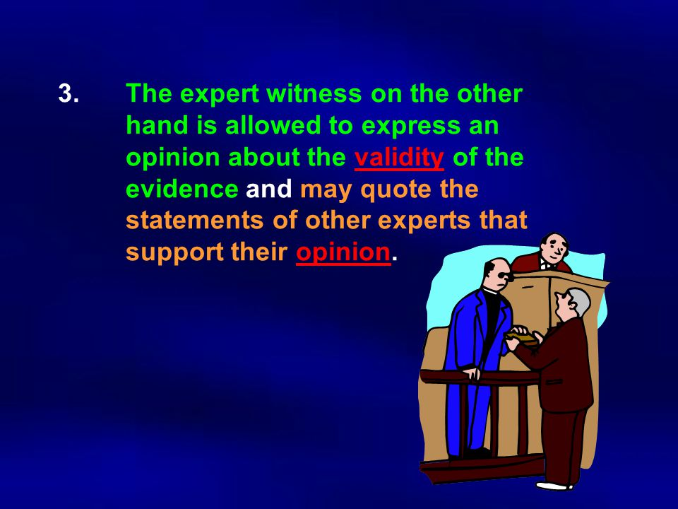 3.The expert witness on the other hand is allowed to express an opinion about the validity of the evidence and may quote the statements of other exper
