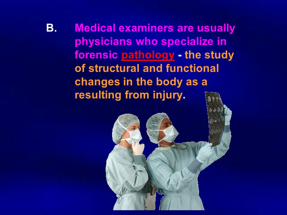 B.Medical examiners are usually physicians who specialize in forensic pathology - the study of structural and functional changes in the body as a resu